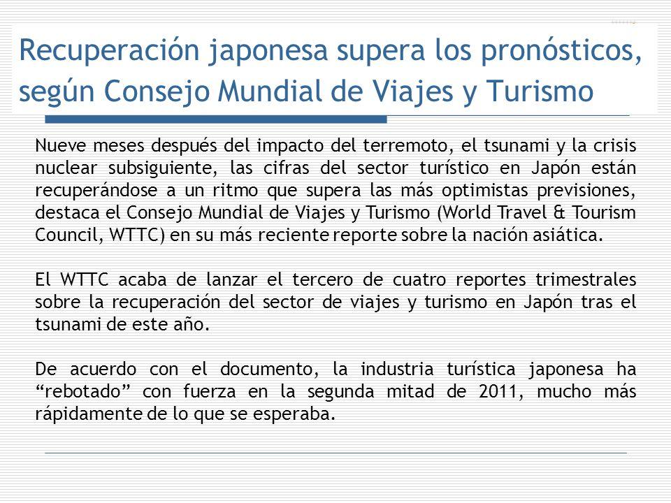 Recuperación japonesa supera los pronósticos, según Consejo Mundial de Viajes y Turismo Nueve meses después del impacto del terremoto, el tsunami y la