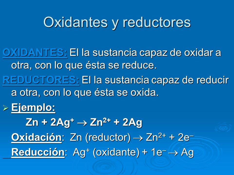 Oxidantes y reductores OXIDANTES: El la sustancia capaz de oxidar a otra, con lo que ésta se reduce. REDUCTORES: El la sustancia capaz de reducir a ot