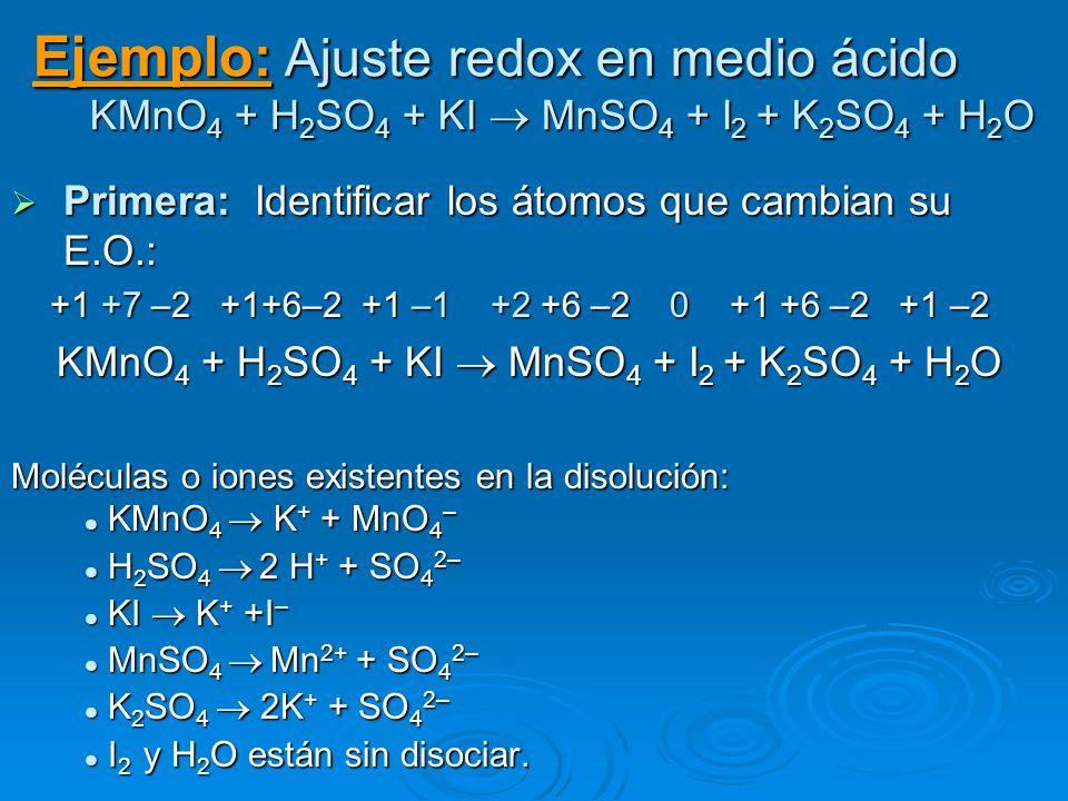 Ejemplo: Ajuste redox en medio ácido KMnO 4 + H 2 SO 4 + KI MnSO 4 + I 2 + K 2 SO 4 + H 2 O Primera: Identificar los átomos que cambian su E.O.: Prime