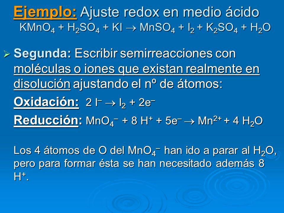 Ejemplo: Ajuste redox en medio ácido KMnO 4 + H 2 SO 4 + KI MnSO 4 + I 2 + K 2 SO 4 + H 2 O Segunda: Escribir semirreacciones con moléculas o iones qu