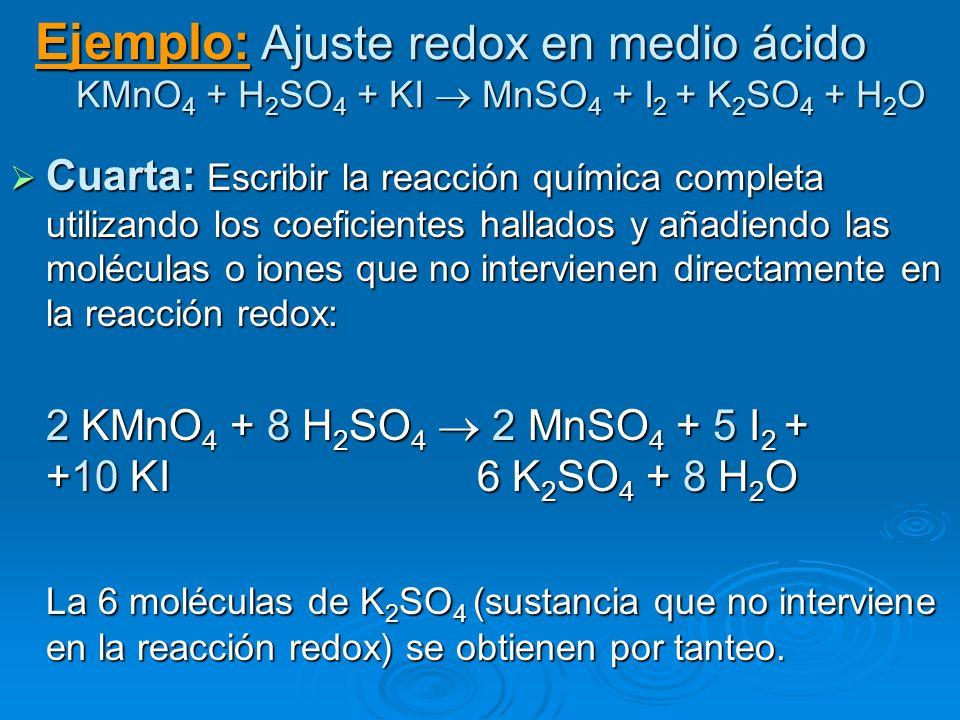 Ejemplo: Ajuste redox en medio ácido KMnO 4 + H 2 SO 4 + KI MnSO 4 + I 2 + K 2 SO 4 + H 2 O Cuarta: Escribir la reacción química completa utilizando l