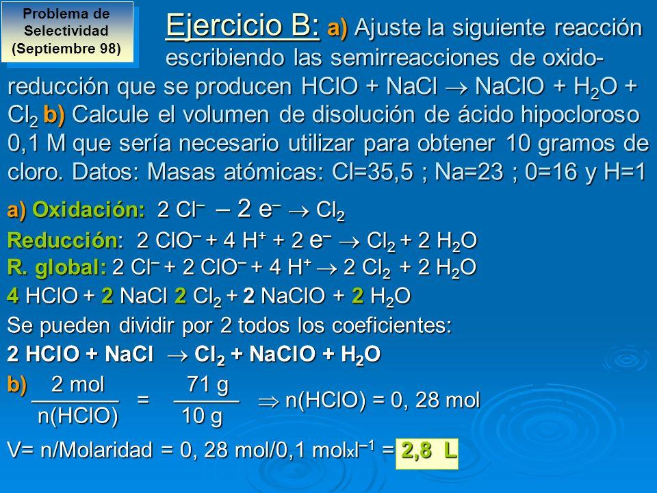 Ejercicio B: a) Ajuste la siguiente reacción escribiendo las semirreacciones de oxido- reducción que se producen HClO + NaCl NaClO + H 2 O + Cl 2 b) C