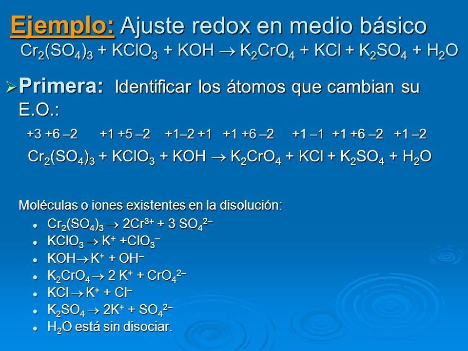 Ejemplo: Ajuste redox en medio básico Cr 2 (SO 4 ) 3 + KClO 3 + KOH K 2 CrO 4 + KCl + K 2 SO 4 + H 2 O Primera: Identificar los átomos que cambian su