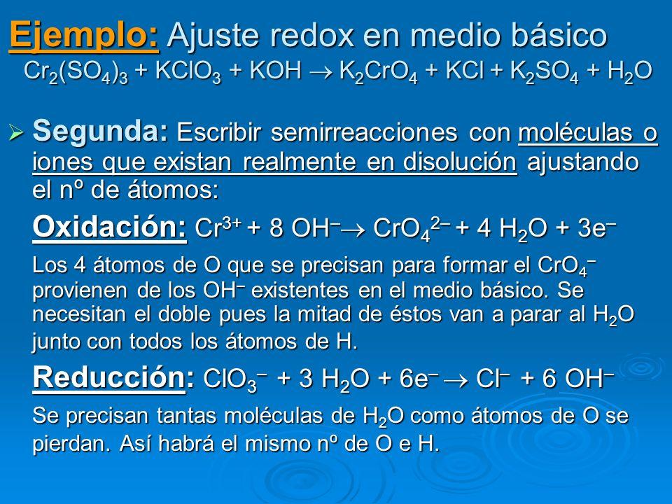 Ejemplo: Ajuste redox en medio básico Cr 2 (SO 4 ) 3 + KClO 3 + KOH K 2 CrO 4 + KCl + K 2 SO 4 + H 2 O Segunda: Escribir semirreacciones con moléculas