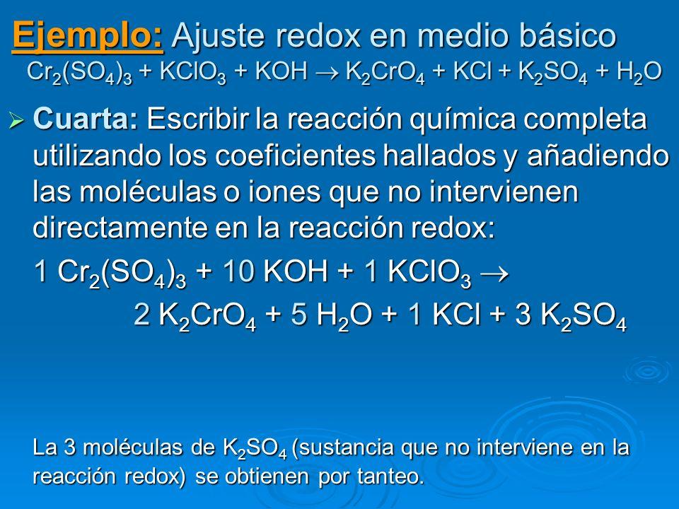 Ejemplo: Ajuste redox en medio básico Cr 2 (SO 4 ) 3 + KClO 3 + KOH K 2 CrO 4 + KCl + K 2 SO 4 + H 2 O Cuarta: Escribir la reacción química completa u