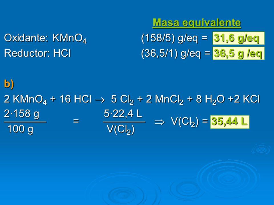 Masa equivalente Masa equivalente Oxidante: KMnO 4 (158/5) g/eq = 31,6 g/eq Reductor: HCl(36,5/1) g/eq = 36,5 g /eq b) 2 KMnO 4 + 16 HCl 5 Cl 2 + 2 Mn