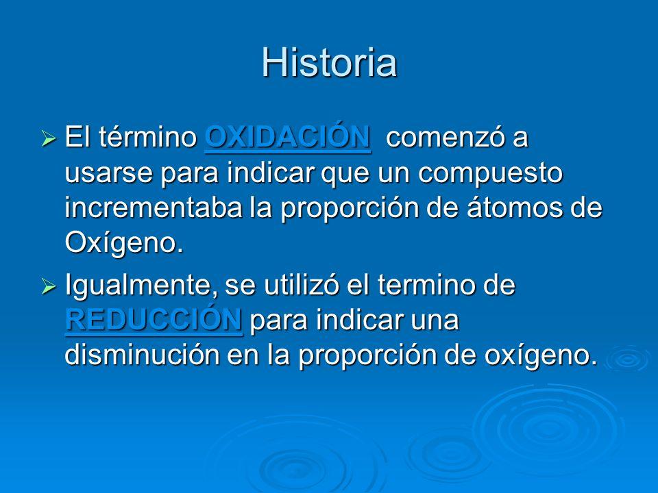 Historia El término OXIDACIÓN comenzó a usarse para indicar que un compuesto incrementaba la proporción de átomos de Oxígeno. El término OXIDACIÓN com