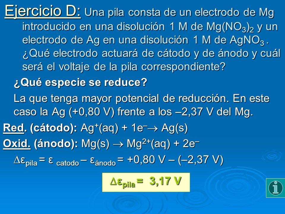 Ejercicio D: Una pila consta de un electrodo de Mg introducido en una disolución 1 M de Mg(NO 3 ) 2 y un electrodo de Ag en una disolución 1 M de AgNO