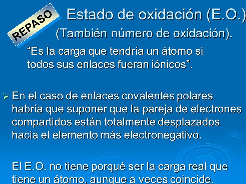 Estado de oxidación (E.O.) (También número de oxidación). Es la carga que tendría un átomo si todos sus enlaces fueran iónicos. En el caso de enlaces