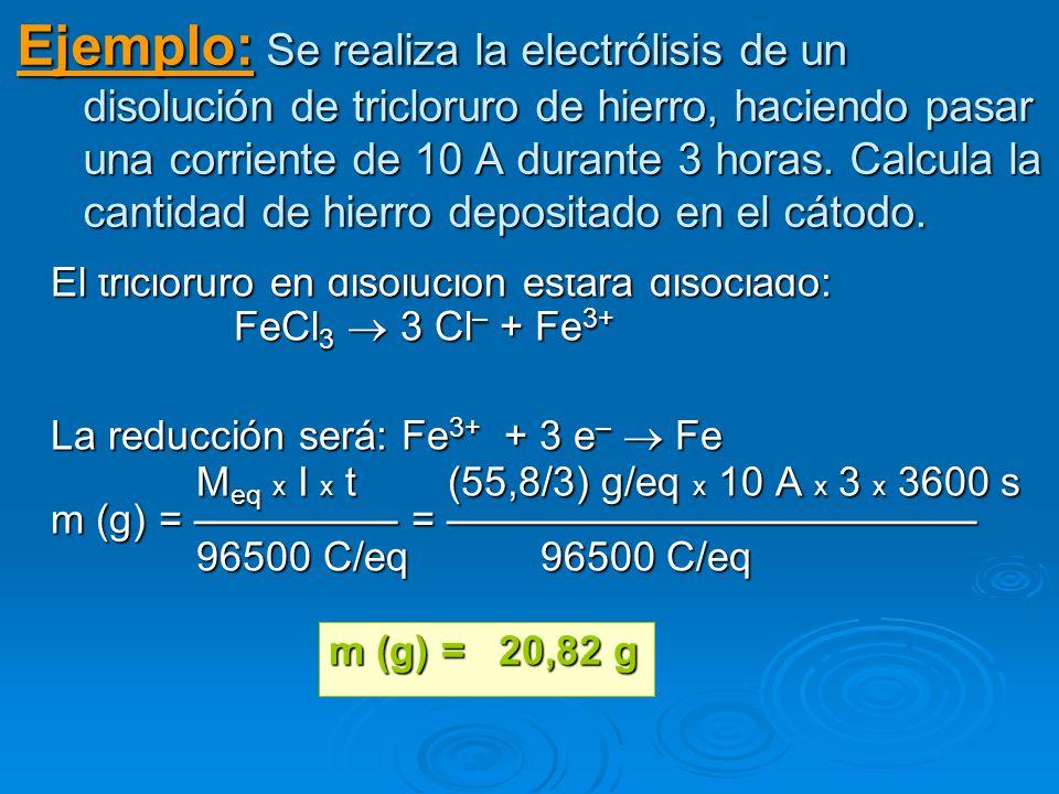 Ejemplo: Se realiza la electrólisis de un disolución de tricloruro de hierro, haciendo pasar una corriente de 10 A durante 3 horas. Calcula la cantida