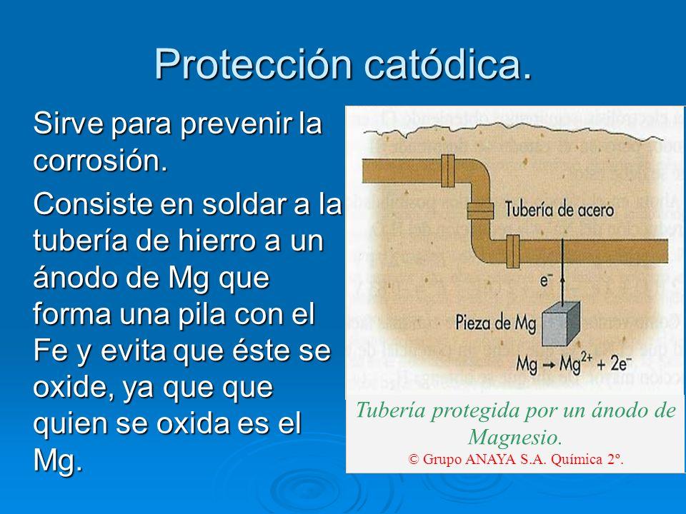 Protección catódica. Sirve para prevenir la corrosión. Consiste en soldar a la tubería de hierro a un ánodo de Mg que forma una pila con el Fe y evita