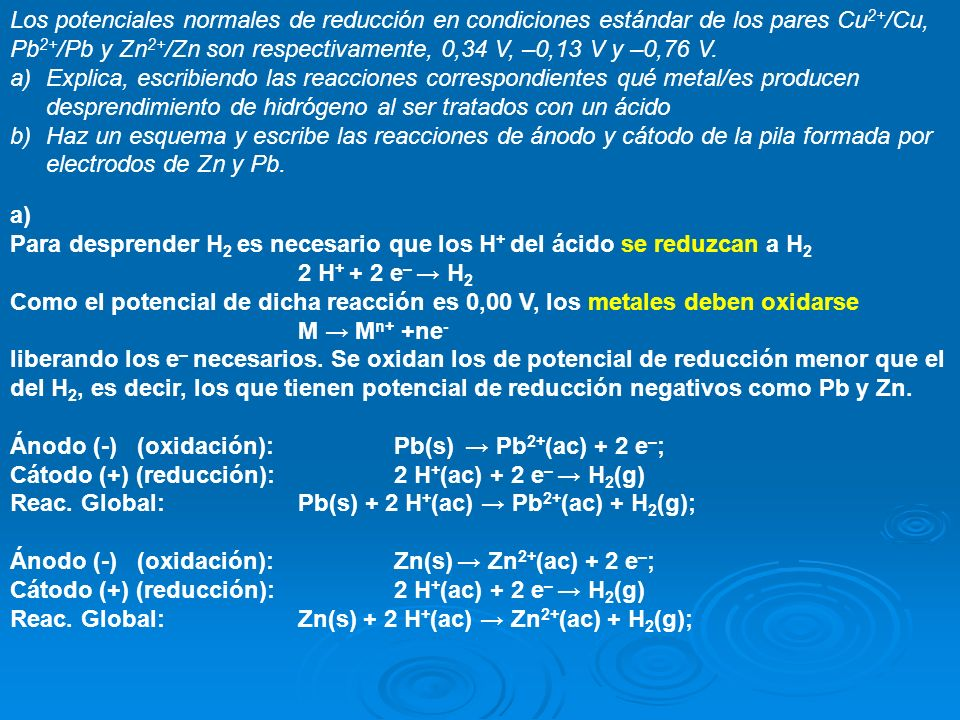 Los potenciales normales de reducción en condiciones estándar de los pares Cu 2+ /Cu, Pb 2+ /Pb y Zn 2+ /Zn son respectivamente, 0,34 V, –0,13 V y –0,