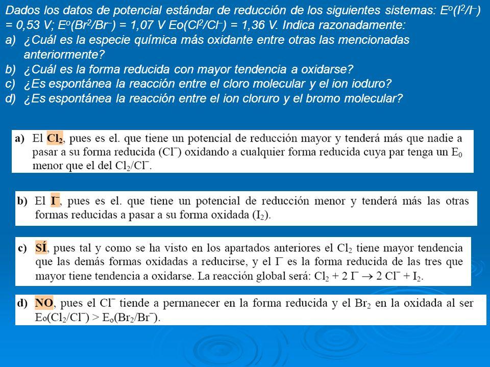 Dados los datos de potencial estándar de reducción de los siguientes sistemas: E o (I 2 /I – ) = 0,53 V; E o (Br 2 /Br – ) = 1,07 V Eo(Cl 2 /Cl – ) =