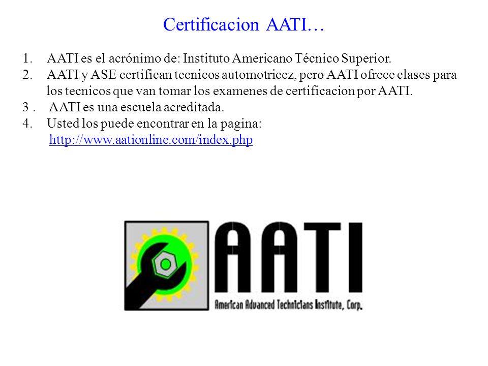 Certificacion AATI… 1. AATI es el acrónimo de: Instituto Americano Técnico Superior. 2.AATI y ASE certifican tecnicos automotricez, pero AATI ofrece c