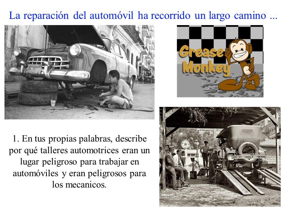 La reparación del automóvil ha recorrido un largo camino... 1. En tus propias palabras, describe por qué talleres automotrices eran un lugar peligroso