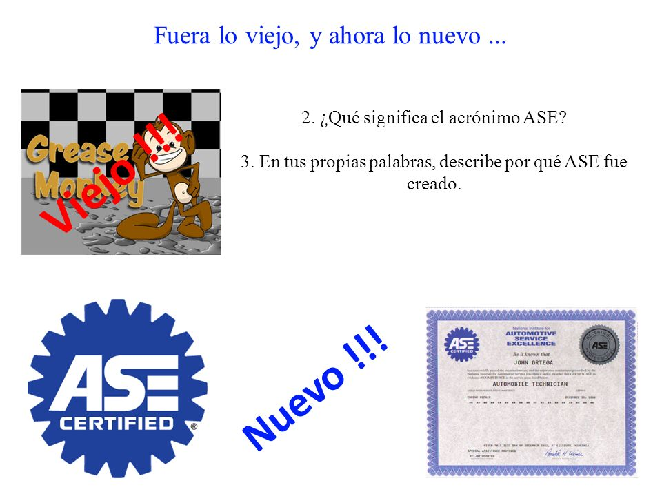 Fuera lo viejo, y ahora lo nuevo... 2. ¿Qué significa el acrónimo ASE? 3. En tus propias palabras, describe por qué ASE fue creado. Viejo !!! Nuevo !!
