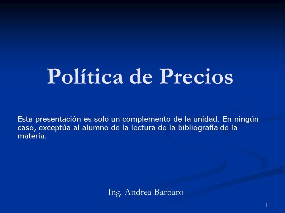 1 Política de Precios Ing. Andrea Barbaro Esta presentación es solo un complemento de la unidad. En ningún caso, exceptúa al alumno de la lectura de l