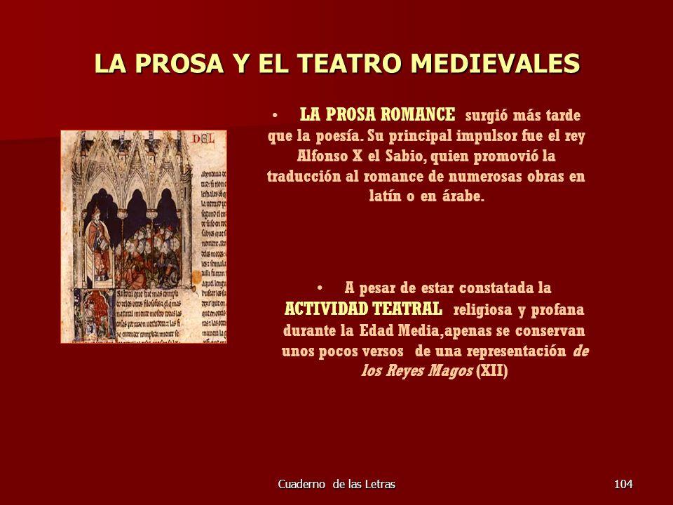 Cuaderno de las Letras104 LA PROSA Y EL TEATRO MEDIEVALES LA PROSA ROMANCE surgió más tarde que la poesía. Su principal impulsor fue el rey Alfonso X