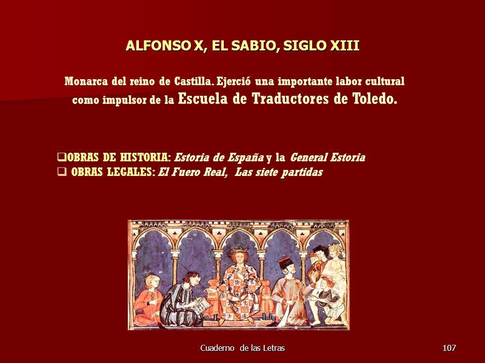 Cuaderno de las Letras107 ALFONSO X, EL SABIO, SIGLO XIII Monarca del reino de Castilla. Ejerció una importante labor cultural como impulsor de la Esc