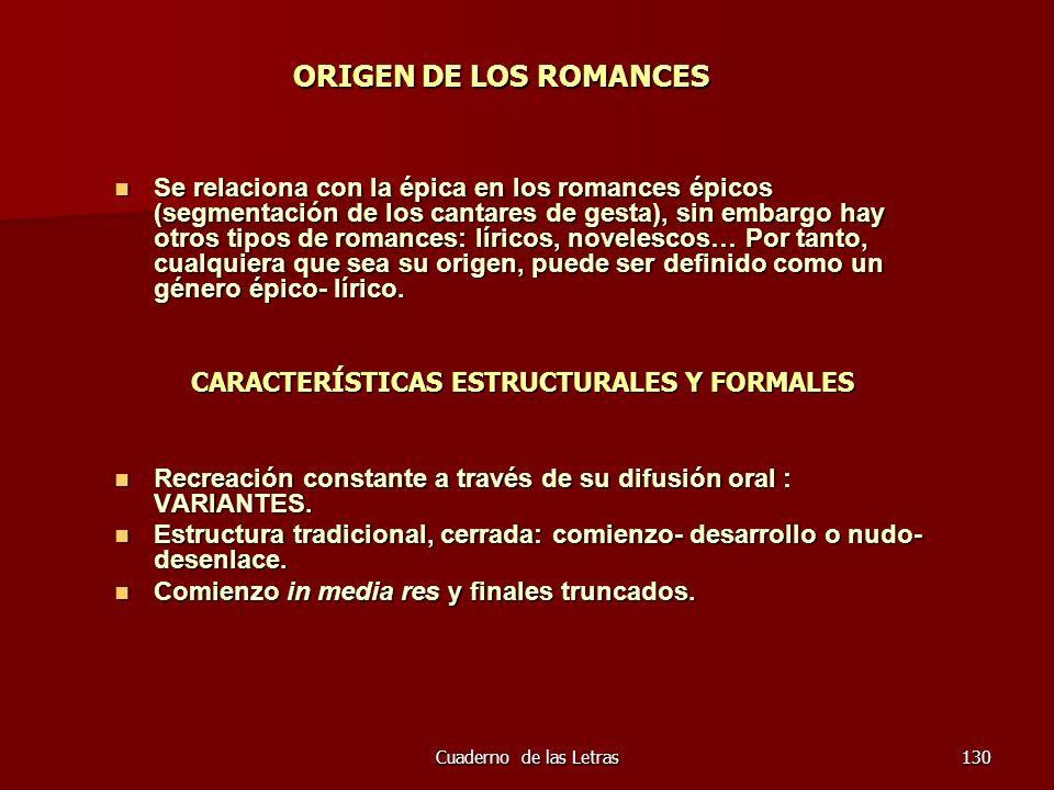 Cuaderno de las Letras130 ORIGEN DE LOS ROMANCES Se relaciona con la épica en los romances épicos (segmentación de los cantares de gesta), sin embargo