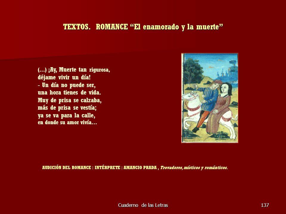 Cuaderno de las Letras137 TEXTOS. ROMANCE El enamorado y la muerte (…) ¡ Ay, Muerte tan rigurosa, déjame vivir un día! - Un día no puede ser, una hora