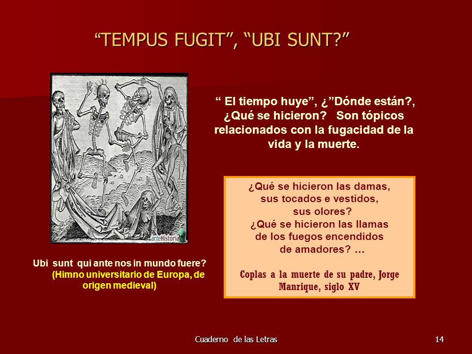 Cuaderno de las Letras14 TEMPUS FUGIT, UBI SUNT? TEMPUS FUGIT, UBI SUNT? El tiempo huye, ¿Dónde están?, ¿Qué se hicieron? Son tópicos relacionados con