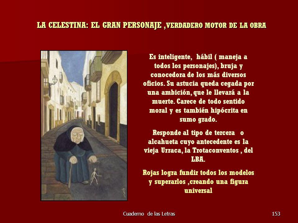 Cuaderno de las Letras153 LA CELESTINA: EL GRAN PERSONAJE, VERDADERO MOTOR DE LA OBRA Es inteligente, hábil ( maneja a todos los personajes), bruja y