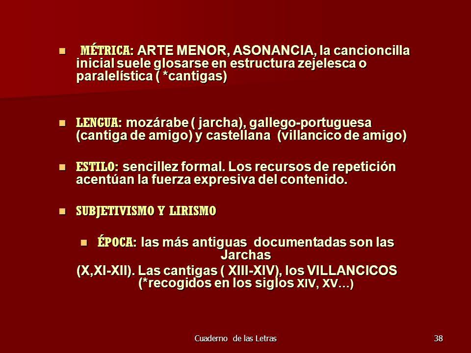 Cuaderno de las Letras38 MÉTRICA: ARTE MENOR, ASONANCIA, la cancioncilla inicial suele glosarse en estructura zejelesca o paralelística ( *cantigas) M