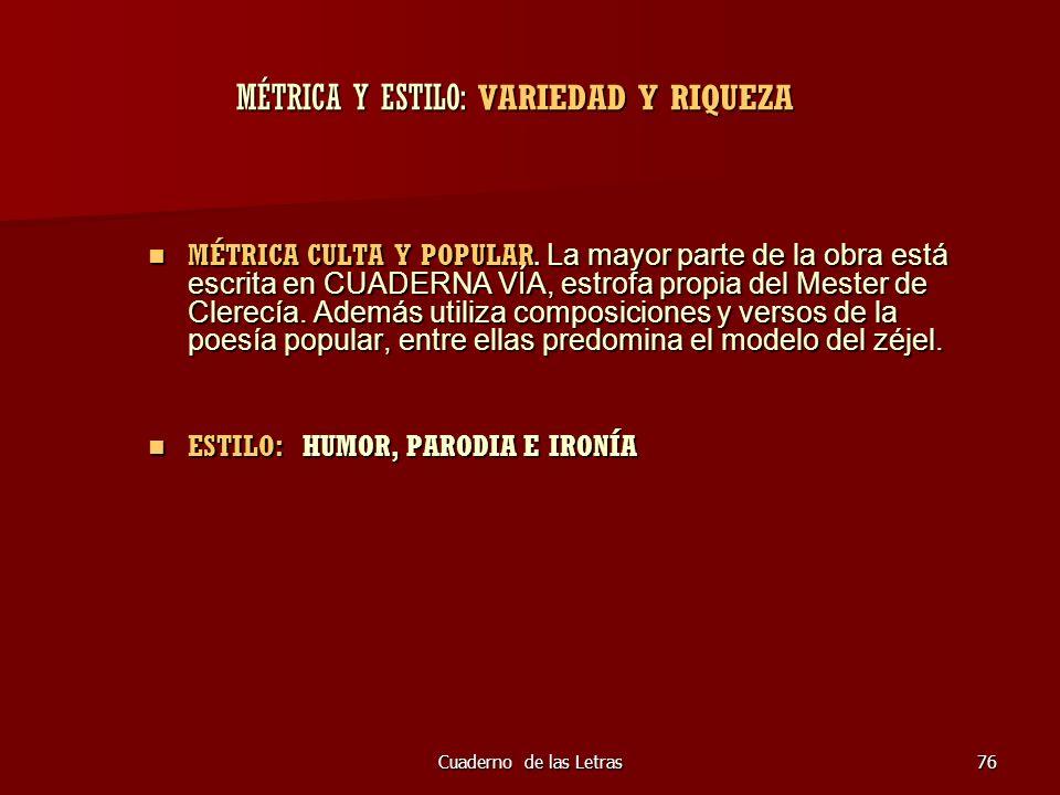 Cuaderno de las Letras76 MÉTRICA Y ESTILO: VARIEDAD Y RIQUEZA MÉTRICA CULTA Y POPULAR. La mayor parte de la obra está escrita en CUADERNA VÍA, estrofa