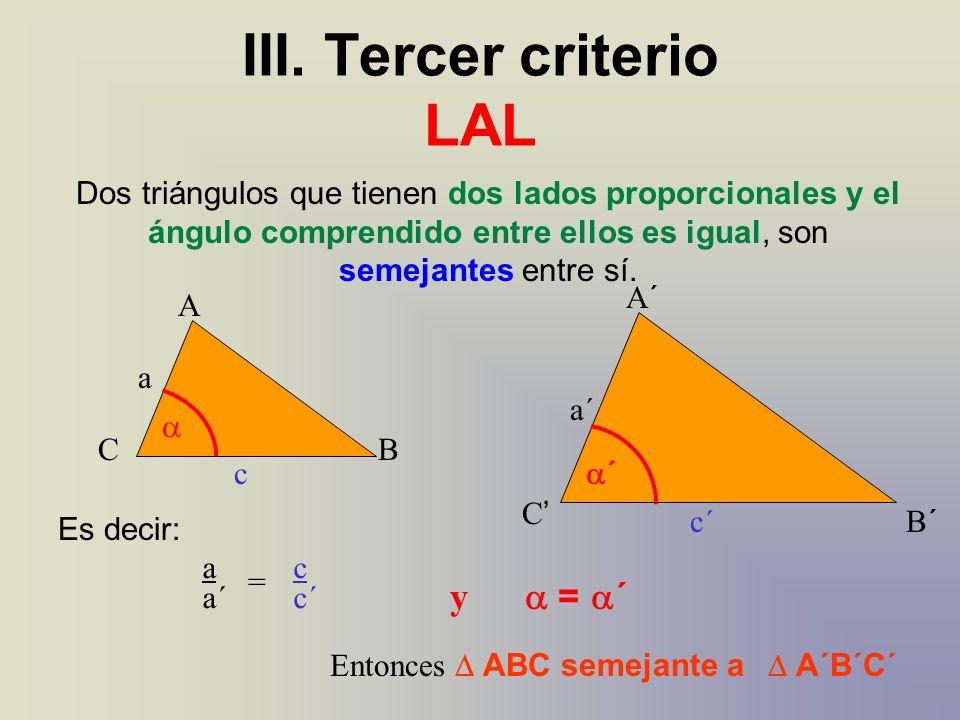 Dos triángulos que tienen dos lados proporcionales y el ángulo comprendido entre ellos es igual, son semejantes entre sí. A´A´ B´B´ C A BC Es decir: a