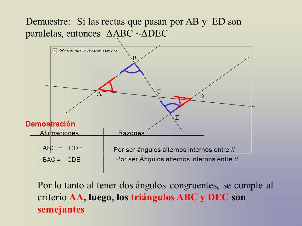 Demuestre: Si las rectas que pasan por AB y ED son paralelas, entonces ΔABC ~ΔDEC C A B D E AfirmacionesRazones Demostración Por ser ángulos alternos