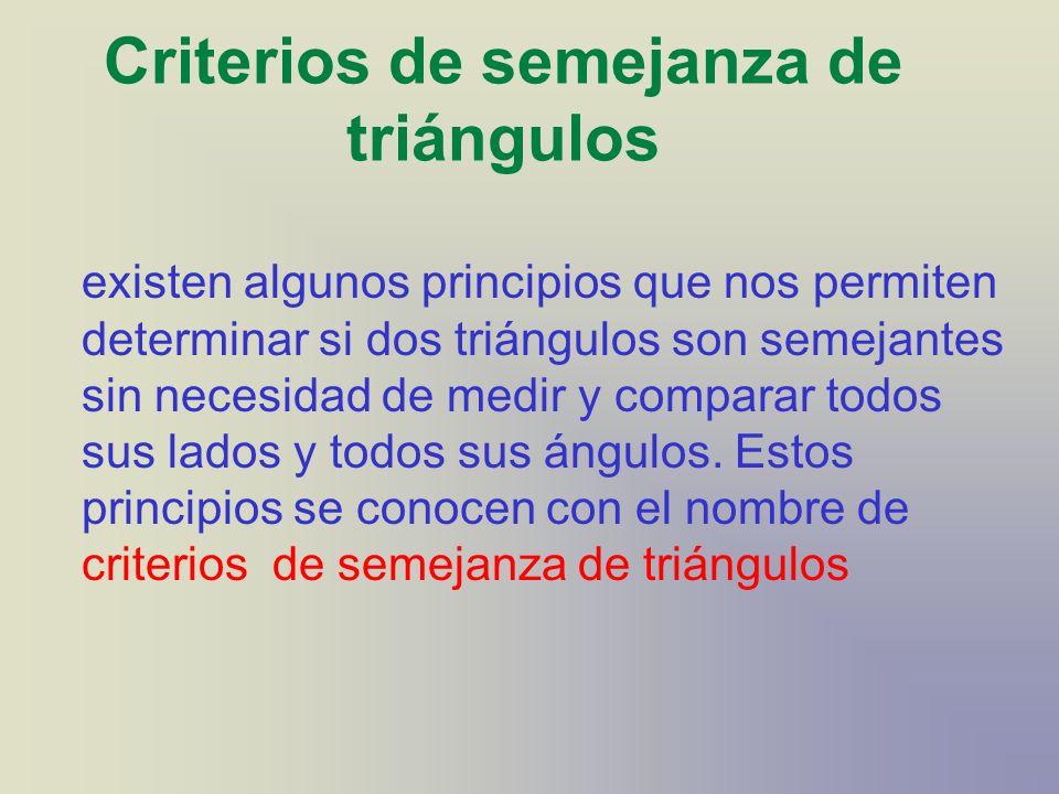 Criterios de semejanza de triángulos existen algunos principios que nos permiten determinar si dos triángulos son semejantes sin necesidad de medir y