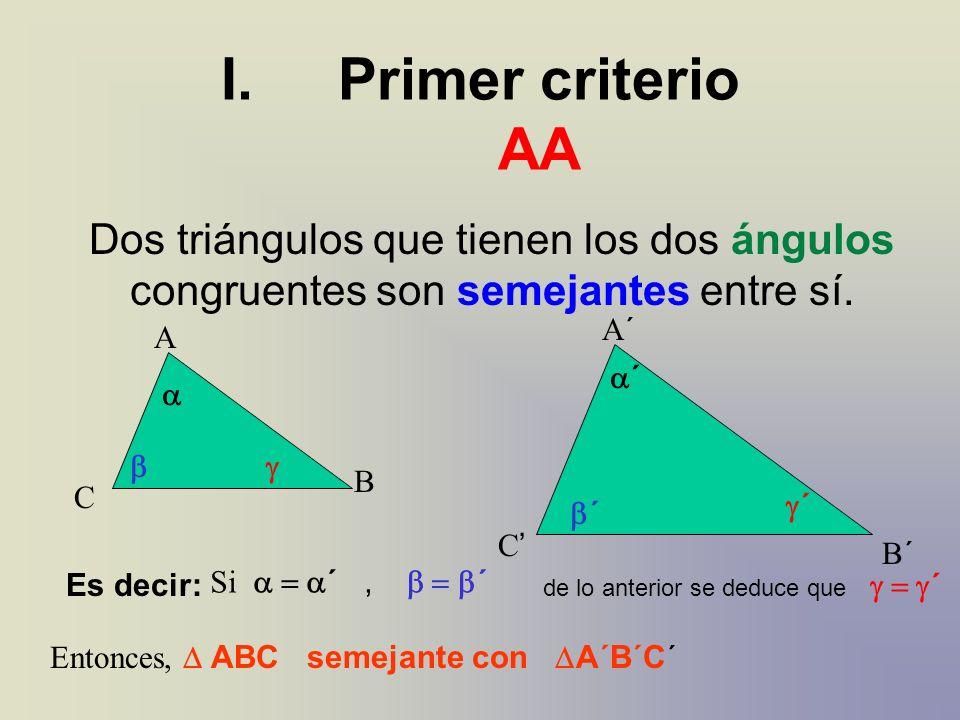 A´A´ B´B´ C A B C I.Primer criterio AA Dos triángulos que tienen los dos ángulos congruentes son semejantes entre sí. ´ ´ ´ Es decir: Si ´, ´ de lo an