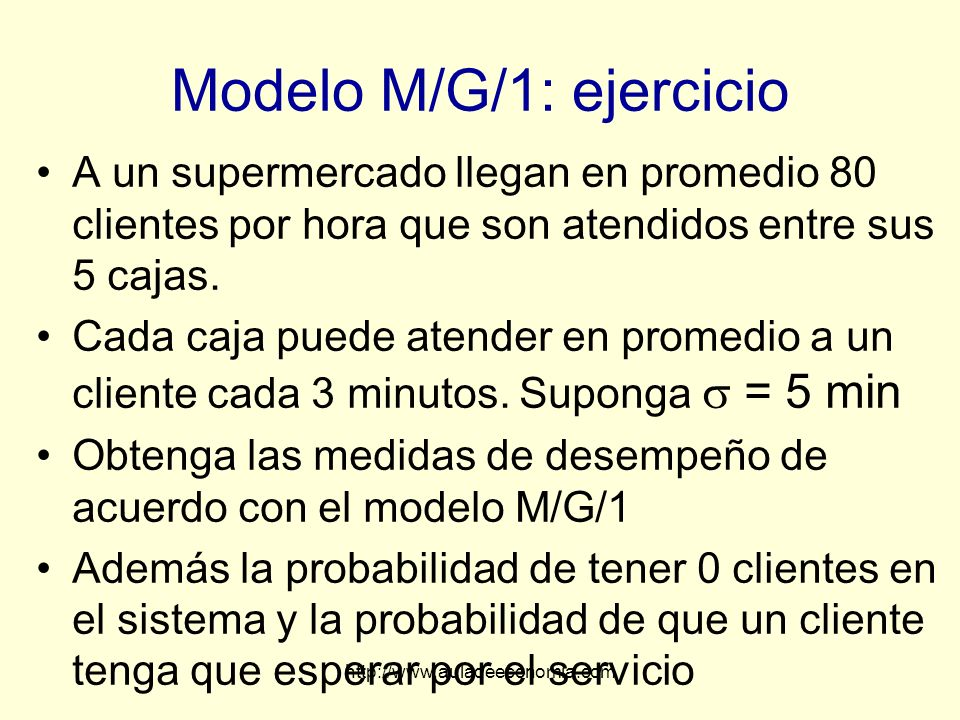 http://www.auladeeconomia.com Modelo M/G/1: ejercicio A un supermercado llegan en promedio 80 clientes por hora que son atendidos entre sus 5 cajas. C