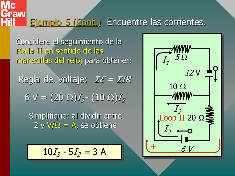 Ejemplo 5. Use las leyes de Kirchhoff para encontrar las corrientes en el circuito siguiente. 10 12 V 6 V 20 5 Regla del nodo: I 2 + I 3 = I 1 12 V =