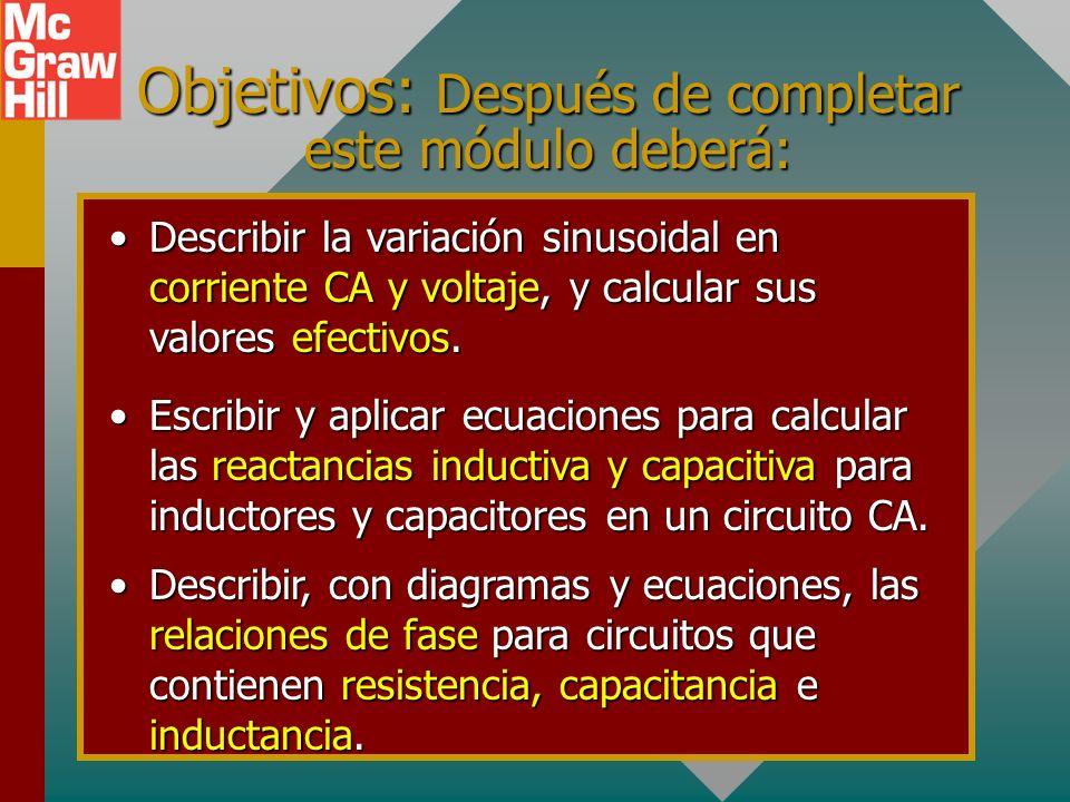 Objetivos: Después de completar este módulo deberá: Escribir y aplicar ecuaciones para calcular las reactancias inductiva y capacitiva para inductores y capacitores en un circuito CA.Escribir y aplicar ecuaciones para calcular las reactancias inductiva y capacitiva para inductores y capacitores en un circuito CA.