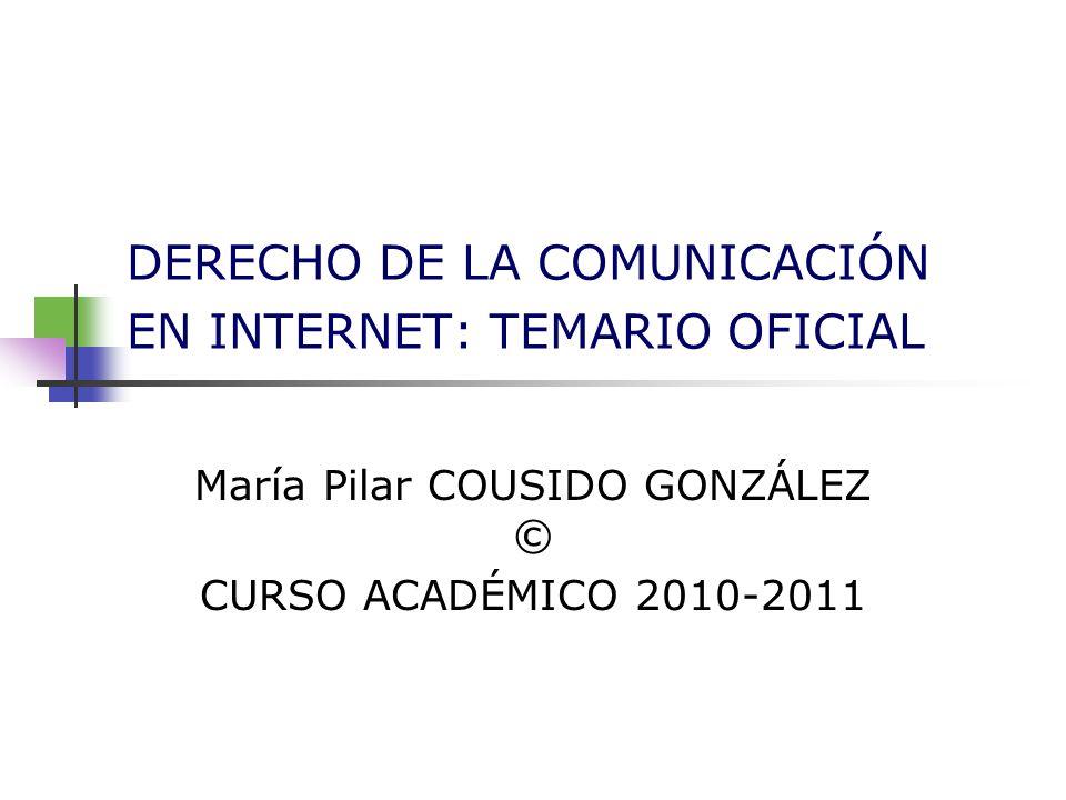 DERECHO DE LA COMUNICACIÓN EN INTERNET: TEMARIO OFICIAL María Pilar COUSIDO GONZÁLEZ © CURSO ACADÉMICO 2010-2011