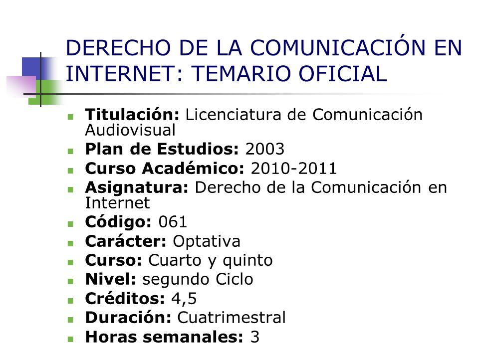 DERECHO DE LA COMUNICACIÓN EN INTERNET: TEMARIO OFICIAL Titulación: Licenciatura de Comunicación Audiovisual Plan de Estudios: 2003 Curso Académico: 2