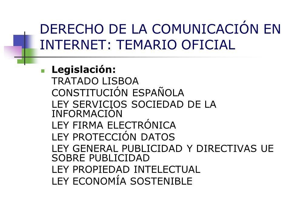 DERECHO DE LA COMUNICACIÓN EN INTERNET: TEMARIO OFICIAL Legislación: TRATADO LISBOA CONSTITUCIÓN ESPAÑOLA LEY SERVICIOS SOCIEDAD DE LA INFORMACIÓN LEY