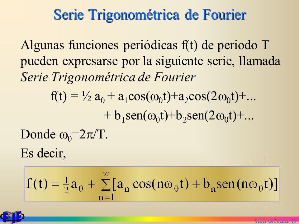 Series de Fourier. 10 Serie Trigonométrica de Fourier Algunas funciones periódicas f(t) de periodo T pueden expresarse por la siguiente serie, llamada