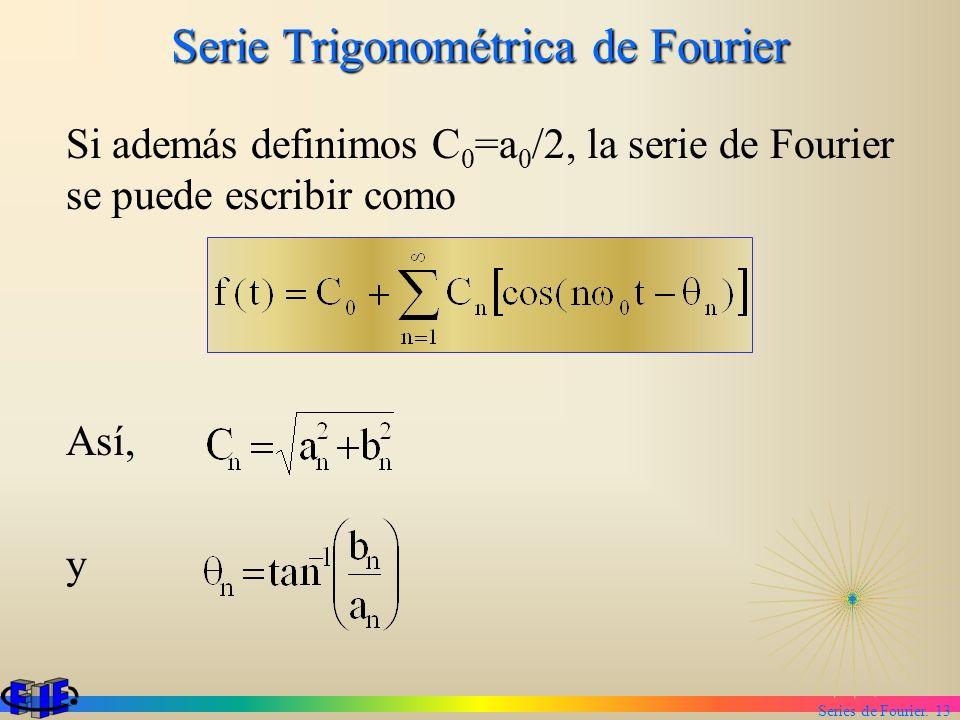 Series de Fourier. 13 Serie Trigonométrica de Fourier Si además definimos C 0 =a 0 /2, la serie de Fourier se puede escribir como Así, y