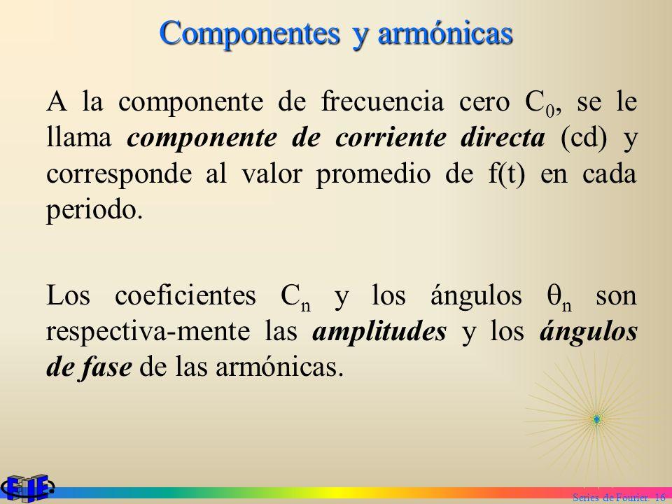 Series de Fourier. 16 Componentes y armónicas A la componente de frecuencia cero C 0, se le llama componente de corriente directa (cd) y corresponde a