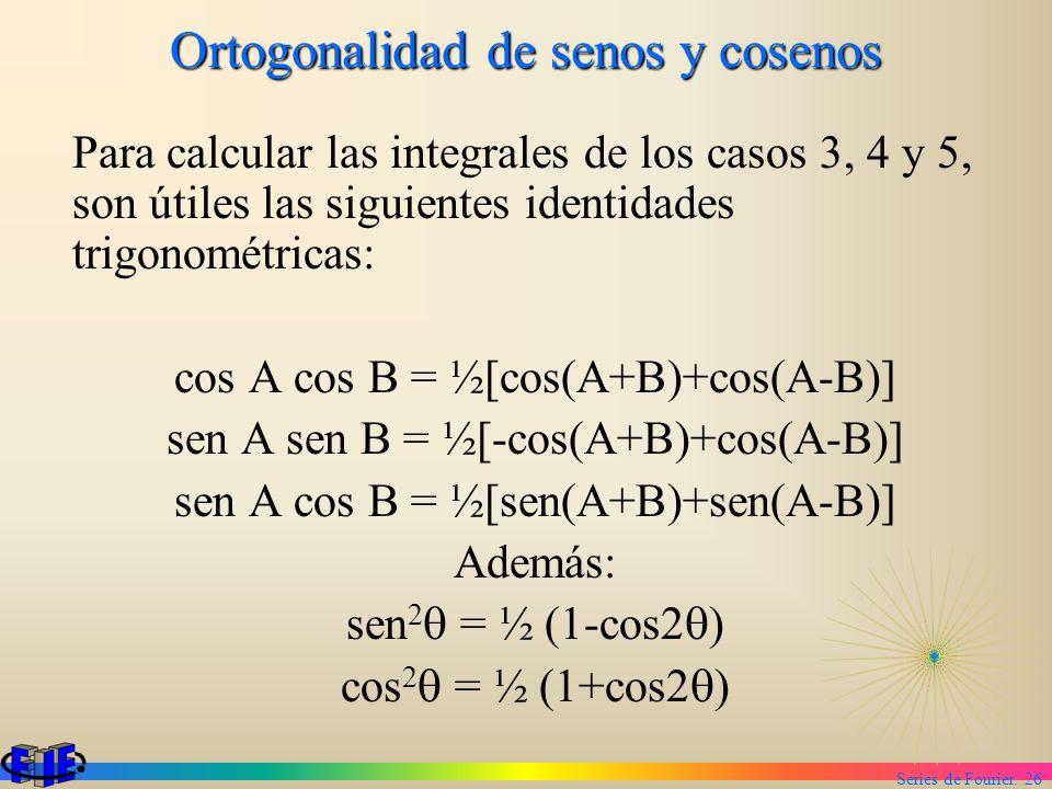 Series de Fourier. 26 Ortogonalidad de senos y cosenos Para calcular las integrales de los casos 3, 4 y 5, son útiles las siguientes identidades trigo