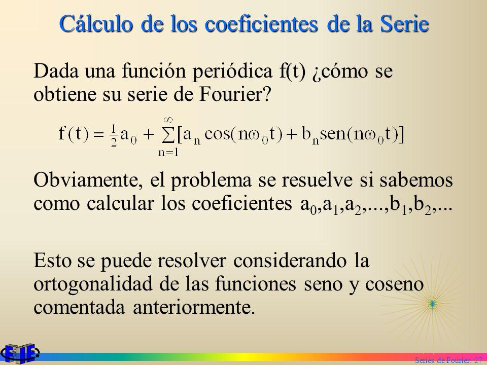 Series de Fourier. 27 Cálculo de los coeficientes de la Serie Dada una función periódica f(t) ¿cómo se obtiene su serie de Fourier? Obviamente, el pro