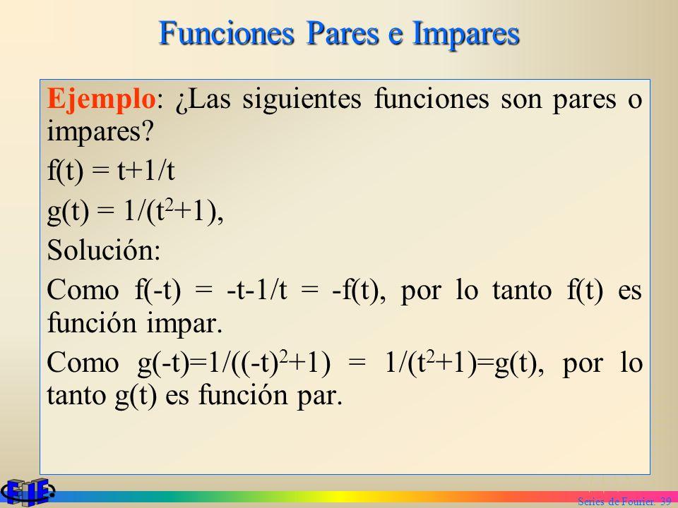 Series de Fourier. 39 Funciones Pares e Impares Ejemplo: ¿Las siguientes funciones son pares o impares? f(t) = t+1/t g(t) = 1/(t 2 +1), Solución: Como