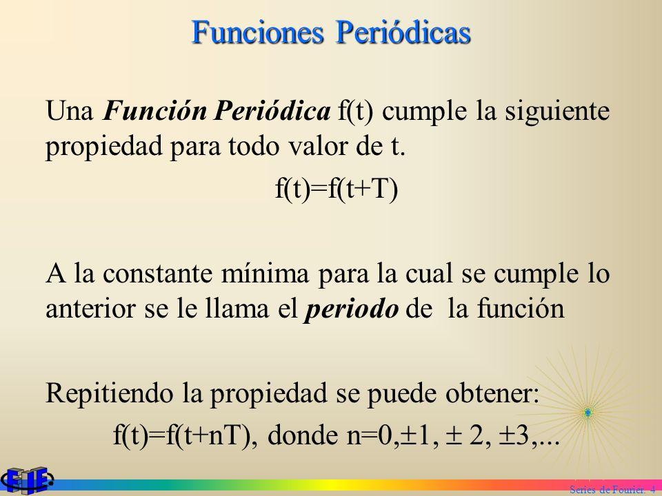 Series de Fourier. 4 Funciones Periódicas Una Función Periódica f(t) cumple la siguiente propiedad para todo valor de t. f(t)=f(t+T) A la constante mí