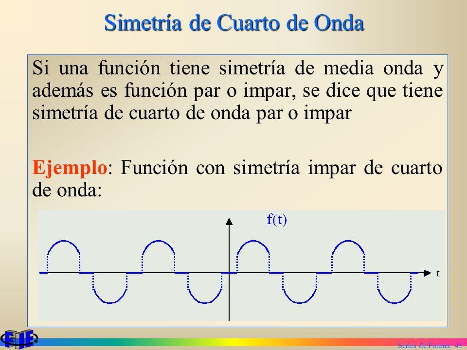 Series de Fourier. 45 Simetría de Cuarto de Onda Si una función tiene simetría de media onda y además es función par o impar, se dice que tiene simetr