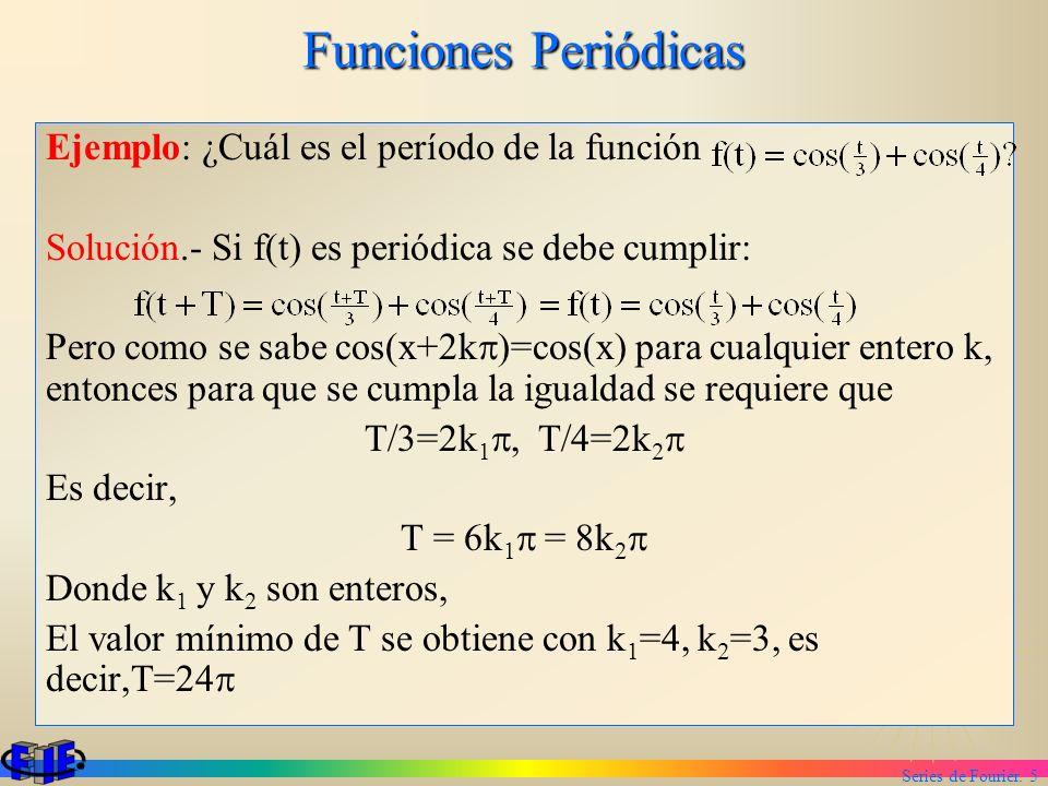 Series de Fourier. 5 Funciones Periódicas Ejemplo: ¿Cuál es el período de la función Solución.- Si f(t) es periódica se debe cumplir: Pero como se sab