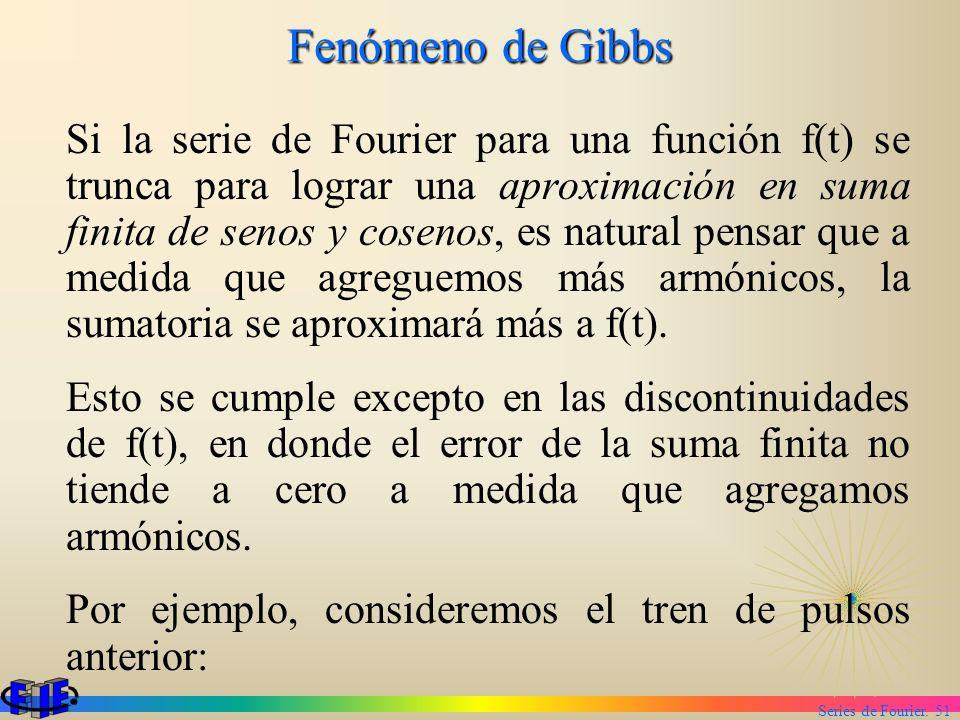 Series de Fourier. 51 Fenómeno de Gibbs Si la serie de Fourier para una función f(t) se trunca para lograr una aproximación en suma finita de senos y
