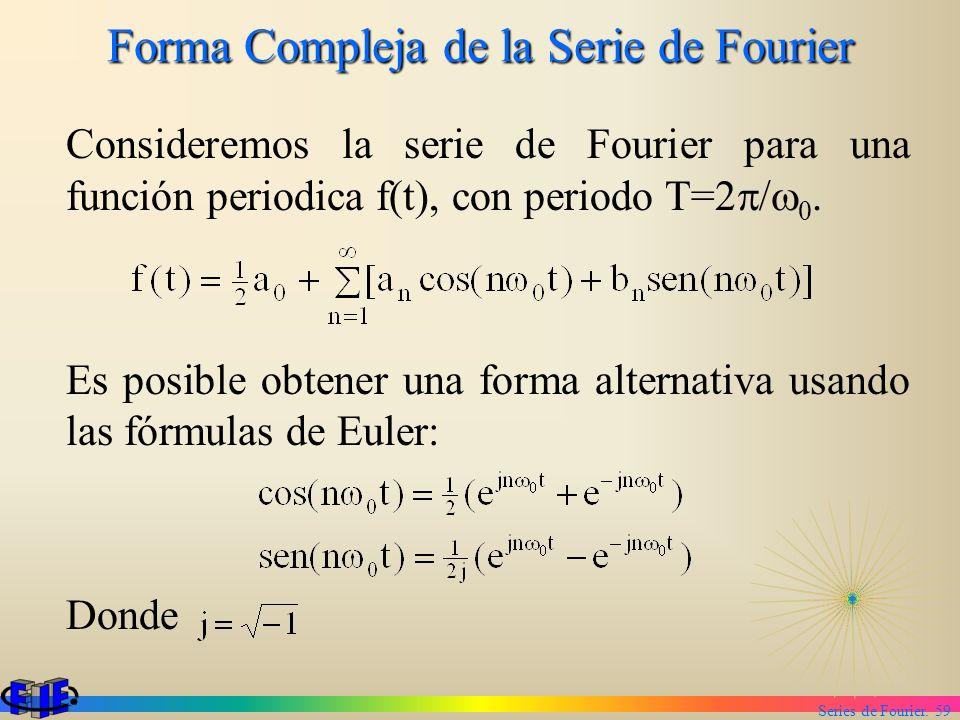 Series de Fourier. 59 Forma Compleja de la Serie de Fourier Consideremos la serie de Fourier para una función periodica f(t), con periodo T=2 / 0. Es